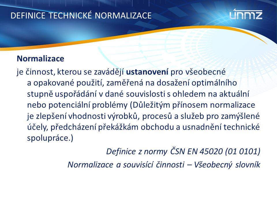 DEFINICE TECHNICKÉ NORMALIZACE Normalizace je činnost, kterou se zavádějí ustanovení pro všeobecné a opakované použití, zaměřená na dosažení optimálního stupně uspořádání v dané souvislosti s ohledem na aktuální nebo potenciální problémy (Důležitým přínosem normalizace je zlepšení vhodnosti výrobků, procesů a služeb pro zamýšlené účely, předcházení překážkám obchodu a usnadnění technické spolupráce.) Definice z normy ČSN EN 45020 (01 0101) Normalizace a souvisící činnosti – Všeobecný slovník