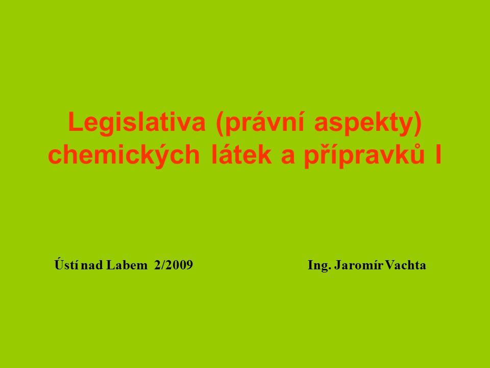 Legislativa (právní aspekty) chemických látek a přípravků I Ústí nad Labem 2/2009 Ing. Jaromír Vachta