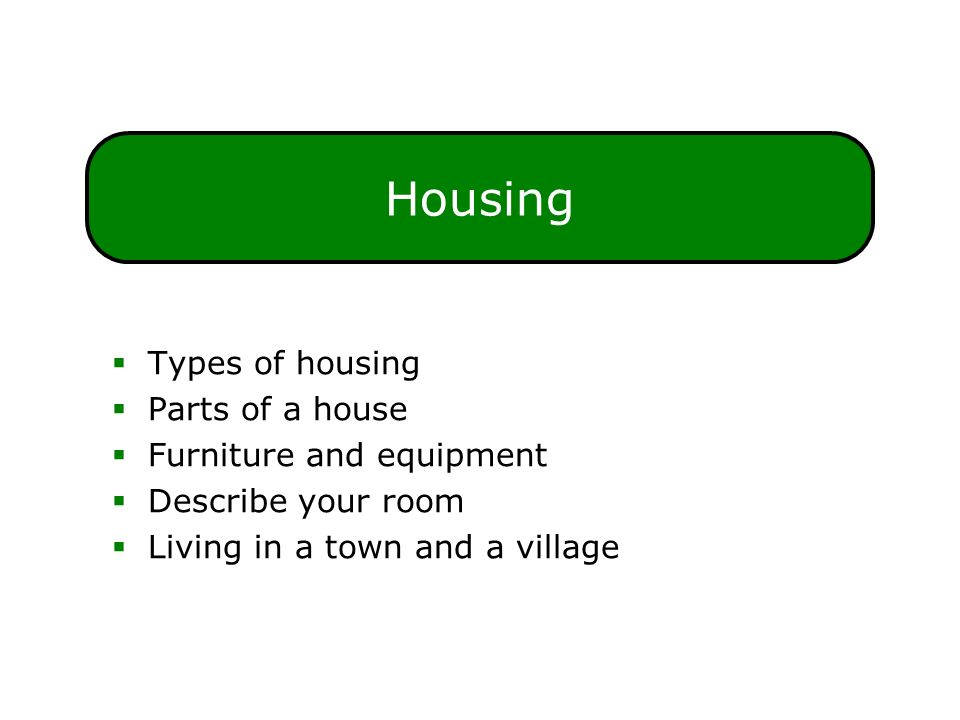 Housing  Types of housing  Parts of a house  Furniture and equipment  Describe your room  Living in a town and a village