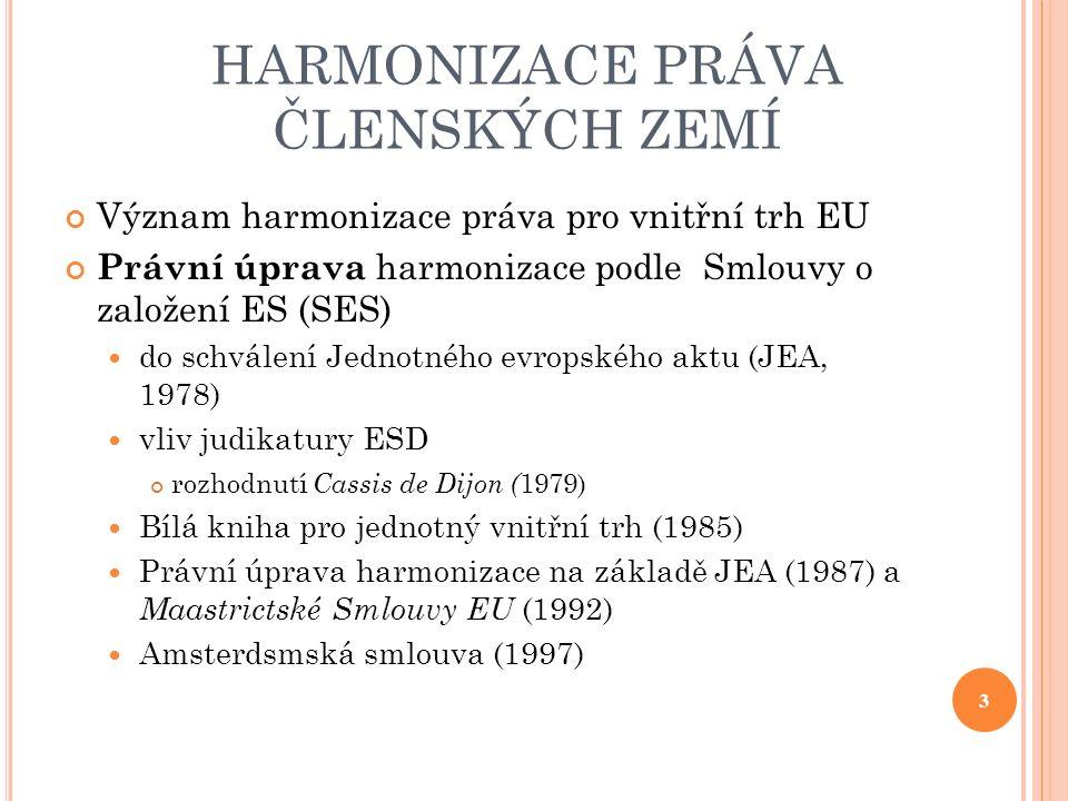 HARMONIZACE PRÁVA ČLENSKÝCH ZEMÍ Význam harmonizace práva pro vnitřní trh EU Právní úprava harmonizace podle Smlouvy o založení ES (SES) do schválení Jednotného evropského aktu (JEA, 1978) vliv judikatury ESD rozhodnutí Cassis de Dijon ( 1979) Bílá kniha pro jednotný vnitřní trh (1985) Právní úprava harmonizace na základě JEA (1987) a Maastrictské Smlouvy EU (1992) Amsterdsmská smlouva (1997) 3