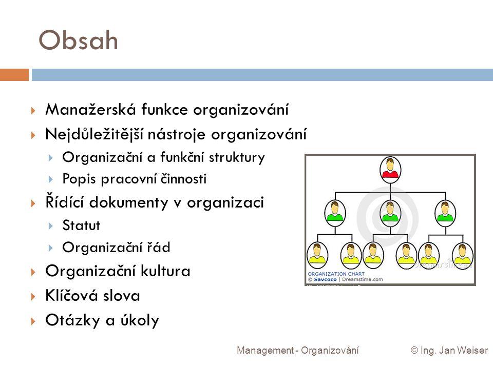 Obsah Management - Organizování © Ing. Jan Weiser  Manažerská funkce organizování  Nejdůležitější nástroje organizování  Organizační a funkční stru