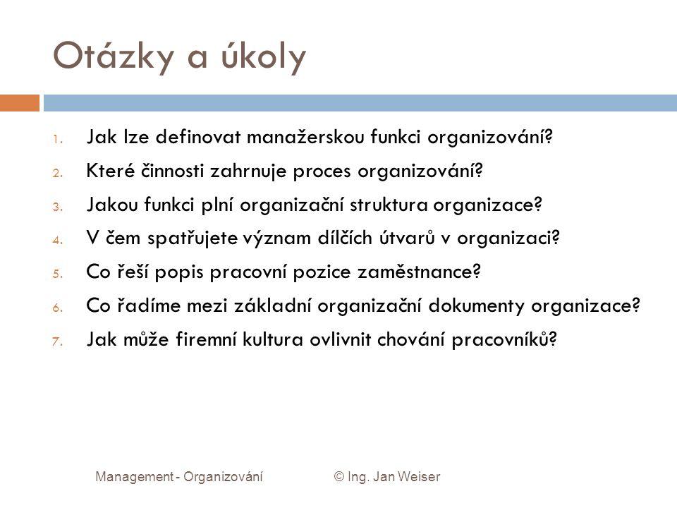 Otázky a úkoly 1. Jak lze definovat manažerskou funkci organizování? 2. Které činnosti zahrnuje proces organizování? 3. Jakou funkci plní organizační