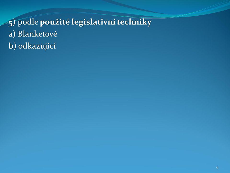 9 5) podle použité legislativní techniky a) Blanketové b) odkazující