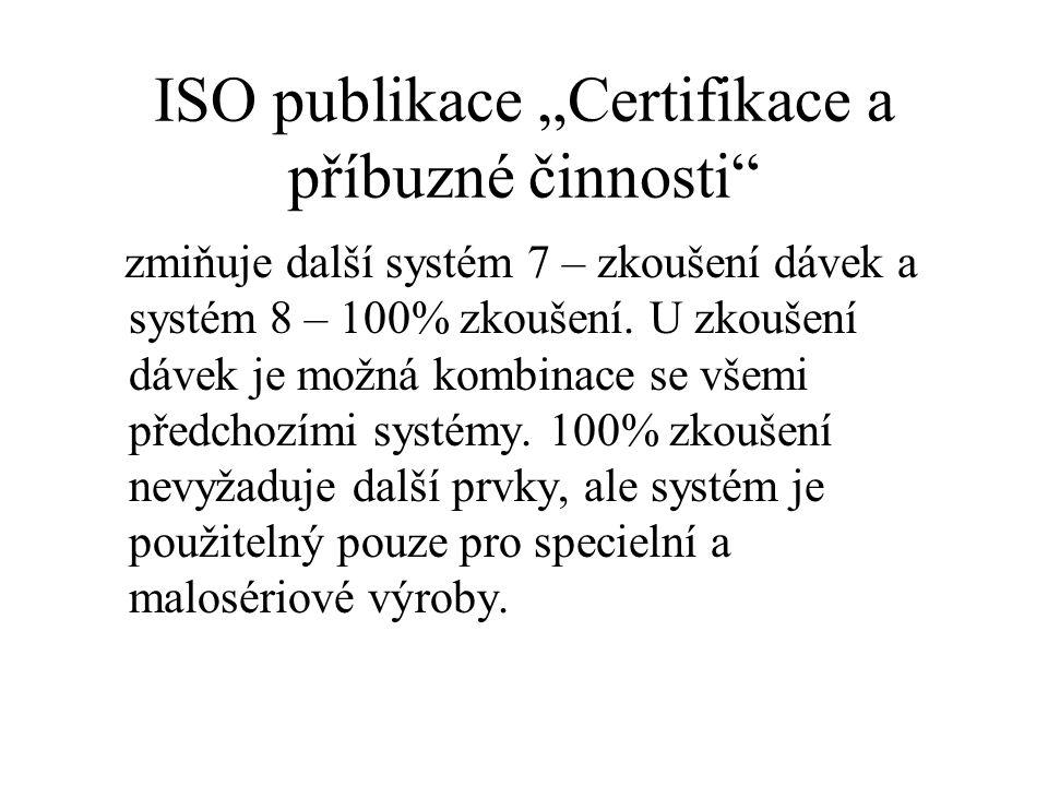 """ISO publikace """"Certifikace a příbuzné činnosti"""" zmiňuje další systém 7 – zkoušení dávek a systém 8 – 100% zkoušení. U zkoušení dávek je možná kombinac"""