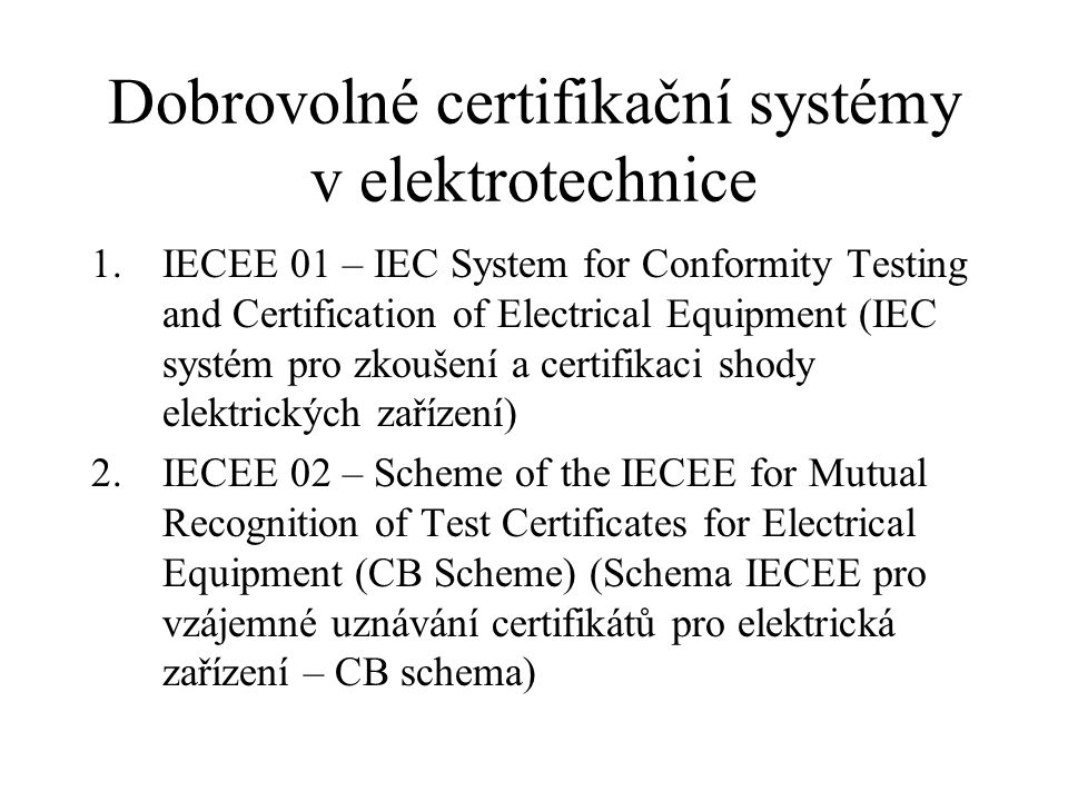 Dobrovolné certifikační systémy v elektrotechnice 1.IECEE 01 – IEC System for Conformity Testing and Certification of Electrical Equipment (IEC systém pro zkoušení a certifikaci shody elektrických zařízení) 2.IECEE 02 – Scheme of the IECEE for Mutual Recognition of Test Certificates for Electrical Equipment (CB Scheme) (Schema IECEE pro vzájemné uznávání certifikátů pro elektrická zařízení – CB schema)