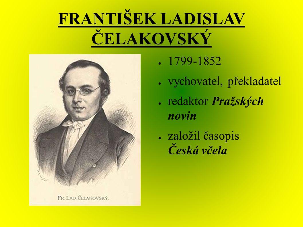 FRANTIŠEK LADISLAV ČELAKOVSKÝ ● 1799-1852 ● vychovatel, překladatel ● redaktor Pražských novin ● založil časopis Česká včela