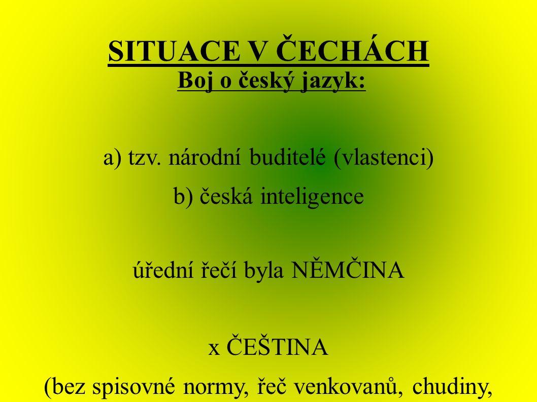 SITUACE V ČECHÁCH Boj o český jazyk: a) tzv. národní buditelé (vlastenci) b) česká inteligence úřední řečí byla NĚMČINA x ČEŠTINA (bez spisovné normy,