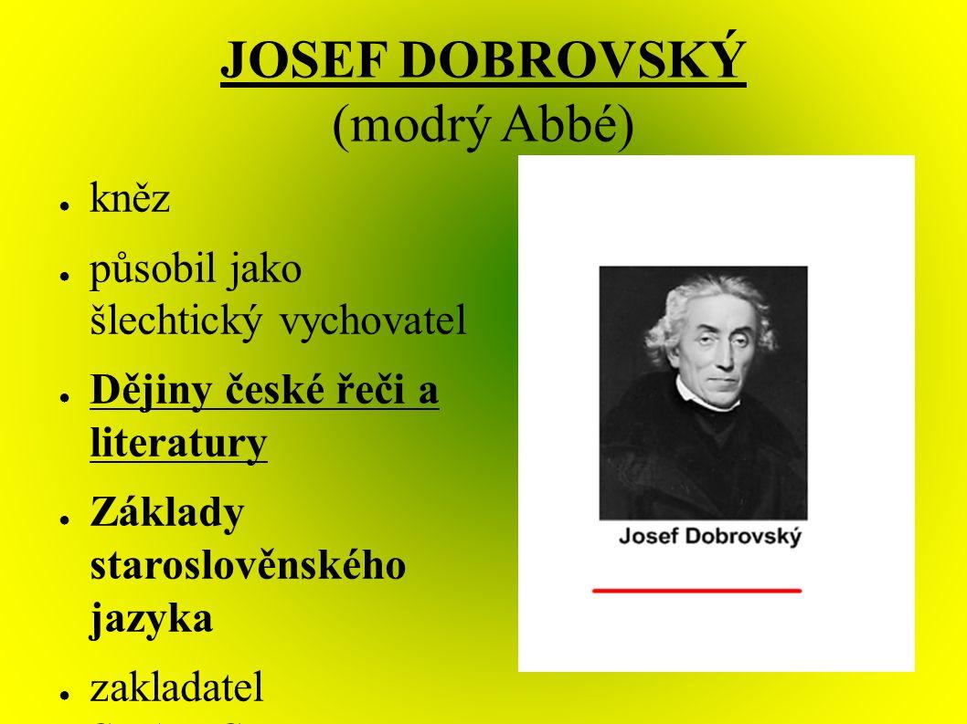 JOSEF DOBROVSKÝ (modrý Abbé) ● kněz ● působil jako šlechtický vychovatel ● Dějiny české řeči a literatury ● Základy staroslověnského jazyka ● zakladatel SLAVISTIKY