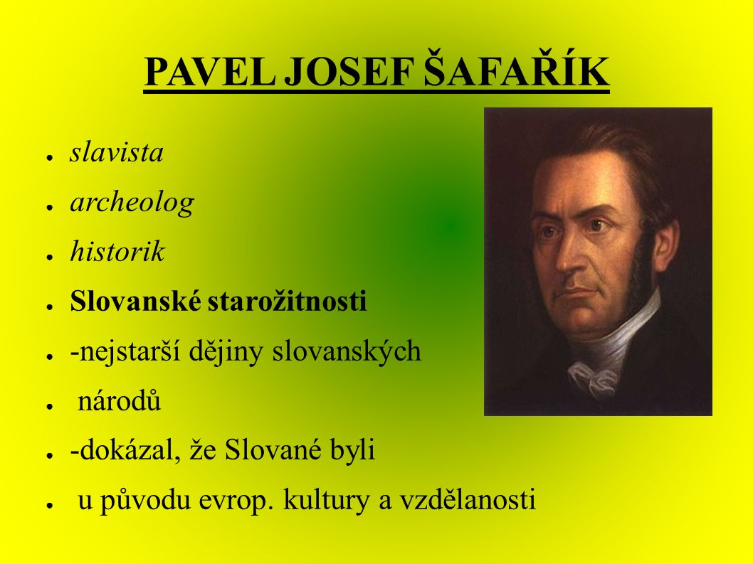 PAVEL JOSEF ŠAFAŘÍK ● slavista ● archeolog ● historik ● Slovanské starožitnosti ● -nejstarší dějiny slovanských ● národů ● -dokázal, že Slované byli ● u původu evrop.