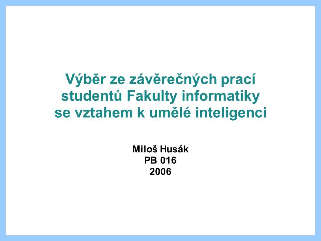 Výběr ze závěrečných prací studentů Fakulty informatiky se vztahem k umělé inteligenci Miloš Husák PB 016 2006