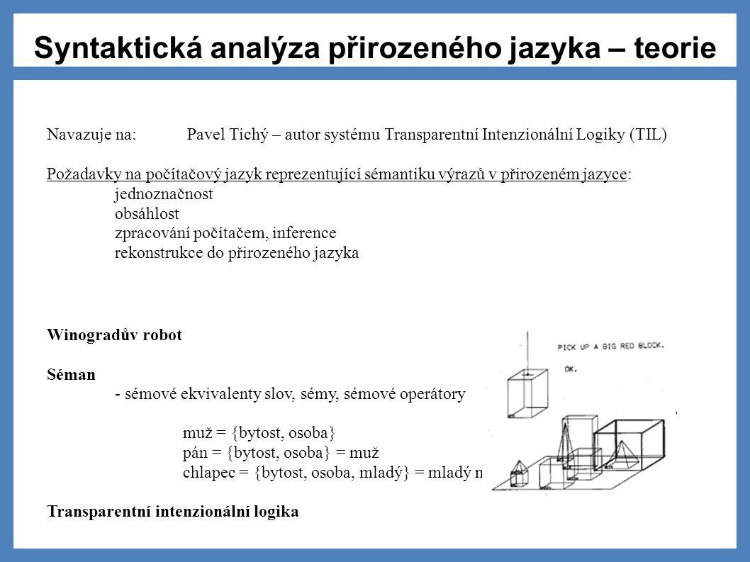 Syntaktická analýza přirozeného jazyka – teorie Požadavky na počítačový jazyk reprezentující sémantiku výrazů v přirozeném jazyce: jednoznačnost obsáhlost zpracování počítačem, inference rekonstrukce do přirozeného jazyka Navazuje na: Pavel Tichý – autor systému Transparentní Intenzionální Logiky (TIL) Winogradův robot Séman - sémové ekvivalenty slov, sémy, sémové operátory muž = {bytost, osoba} pán = {bytost, osoba} = muž chlapec = {bytost, osoba, mladý} = mladý muž Transparentní intenzionální logika