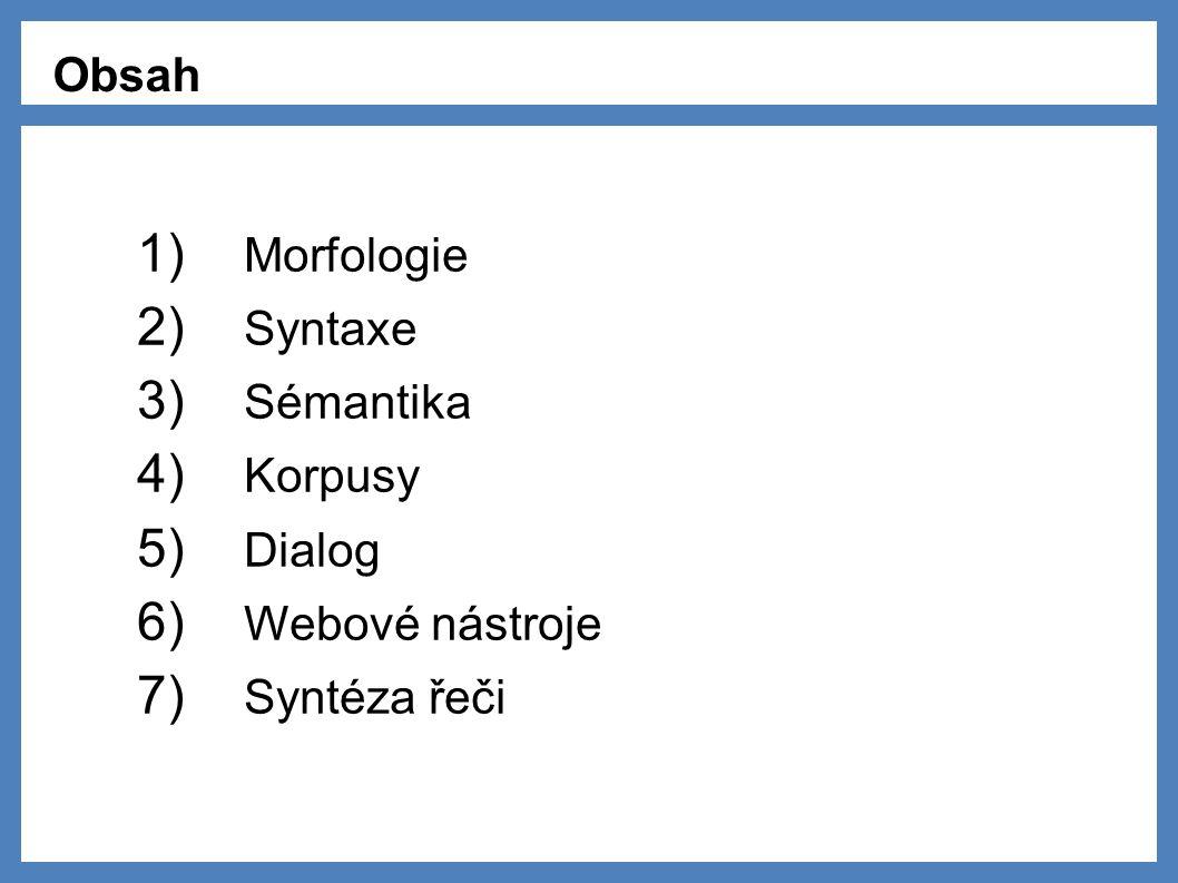 Obsah 1) Morfologie 2) Syntaxe 3) Sémantika 4) Korpusy 5) Dialog 6) Webové nástroje 7) Syntéza řeči