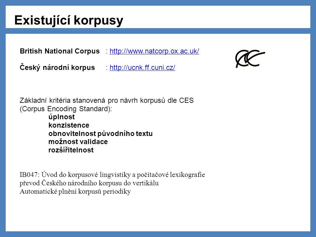 Existující korpusy British National Corpus: http://www.natcorp.ox.ac.uk/http://www.natcorp.ox.ac.uk/ Český národní korpus: http://ucnk.ff.cuni.cz/http://ucnk.ff.cuni.cz/ Základní kritéria stanovená pro návrh korpusů dle CES (Corpus Encoding Standard): úplnost konzistence obnovitelnost původního textu možnost validace rozšířitelnost IB047: Úvod do korpusové lingvistiky a počítačové lexikografie převod Českého národního korpusu do vertikálu Automatické plnění korpusů periodiky