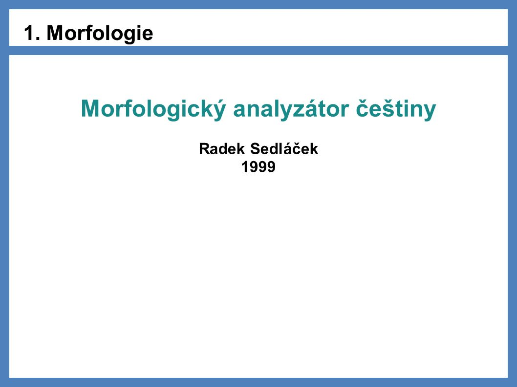 1. Morfologie Morfologický analyzátor češtiny Radek Sedláček 1999