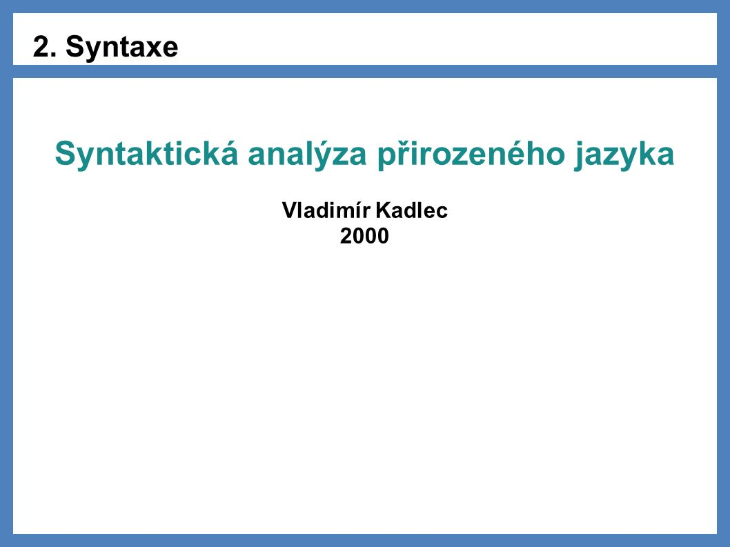 2. Syntaxe Syntaktická analýza přirozeného jazyka Vladimír Kadlec 2000