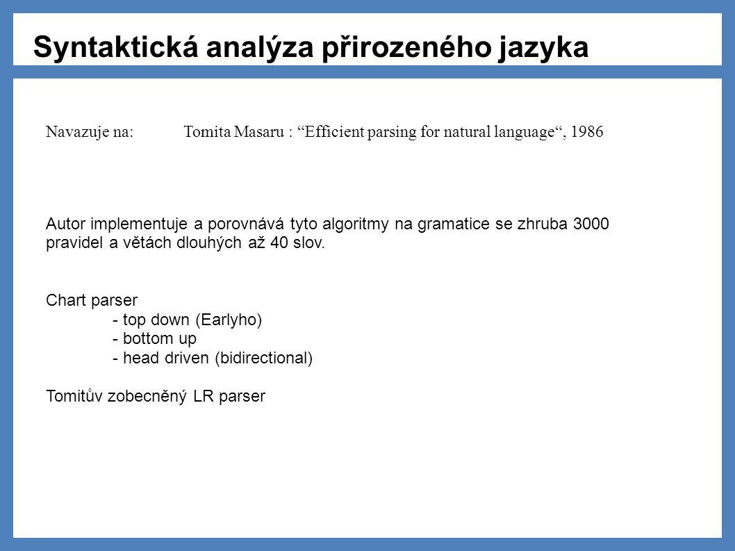 Syntaktická analýza přirozeného jazyka Navazuje na: Tomita Masaru : Efficient parsing for natural language , 1986 Autor implementuje a porovnává tyto algoritmy na gramatice se zhruba 3000 pravidel a větách dlouhých až 40 slov.