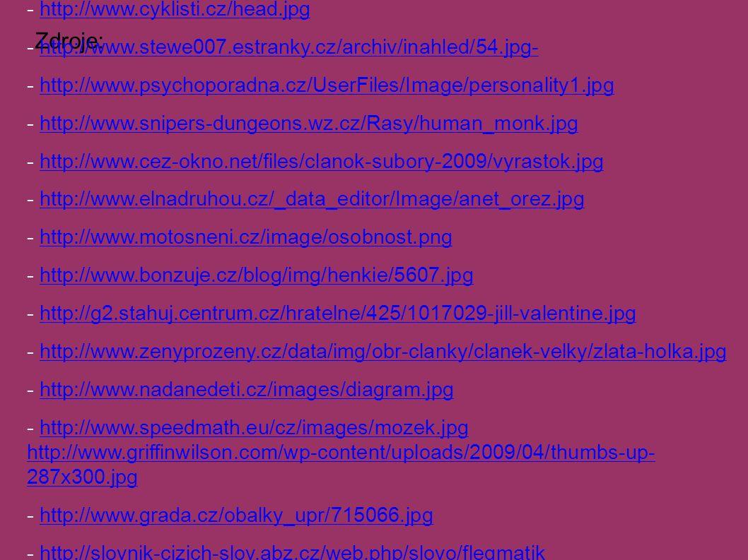 Zdroje: - http://www.hluchoslepota-deti.cz/seminare_snoezelen_spc.htmhttp://www.hluchoslepota-deti.cz/seminare_snoezelen_spc.htm - http://pajko.files.wordpress.com/2007/11/dvoji_osobnost2.gifhttp://pajko.files.wordpress.com/2007/11/dvoji_osobnost2.gif - http://www.cyklisti.cz/head.jpghttp://www.cyklisti.cz/head.jpg - http://www.stewe007.estranky.cz/archiv/inahled/54.jpg-http://www.stewe007.estranky.cz/archiv/inahled/54.jpg- - http://www.psychoporadna.cz/UserFiles/Image/personality1.jpghttp://www.psychoporadna.cz/UserFiles/Image/personality1.jpg - http://www.snipers-dungeons.wz.cz/Rasy/human_monk.jpghttp://www.snipers-dungeons.wz.cz/Rasy/human_monk.jpg - http://www.cez-okno.net/files/clanok-subory-2009/vyrastok.jpghttp://www.cez-okno.net/files/clanok-subory-2009/vyrastok.jpg - http://www.elnadruhou.cz/_data_editor/Image/anet_orez.jpghttp://www.elnadruhou.cz/_data_editor/Image/anet_orez.jpg - http://www.motosneni.cz/image/osobnost.pnghttp://www.motosneni.cz/image/osobnost.png - http://www.bonzuje.cz/blog/img/henkie/5607.jpghttp://www.bonzuje.cz/blog/img/henkie/5607.jpg - http://g2.stahuj.centrum.cz/hratelne/425/1017029-jill-valentine.jpghttp://g2.stahuj.centrum.cz/hratelne/425/1017029-jill-valentine.jpg - http://www.zenyprozeny.cz/data/img/obr-clanky/clanek-velky/zlata-holka.jpghttp://www.zenyprozeny.cz/data/img/obr-clanky/clanek-velky/zlata-holka.jpg - http://www.nadanedeti.cz/images/diagram.jpghttp://www.nadanedeti.cz/images/diagram.jpg - http://www.speedmath.eu/cz/images/mozek.jpg http://www.griffinwilson.com/wp-content/uploads/2009/04/thumbs-up- 287x300.jpghttp://www.speedmath.eu/cz/images/mozek.jpg http://www.griffinwilson.com/wp-content/uploads/2009/04/thumbs-up- 287x300.jpg - http://www.grada.cz/obalky_upr/715066.jpghttp://www.grada.cz/obalky_upr/715066.jpg - http://slovnik-cizich-slov.abz.cz/web.php/slovo/flegmatikhttp://slovnik-cizich-slov.abz.cz/web.php/slovo/flegmatik - http://www.tyden.cz/obrazek/flegmatik-47fb29f493d20_180x255.pnghttp://www.tyden.cz/obraz