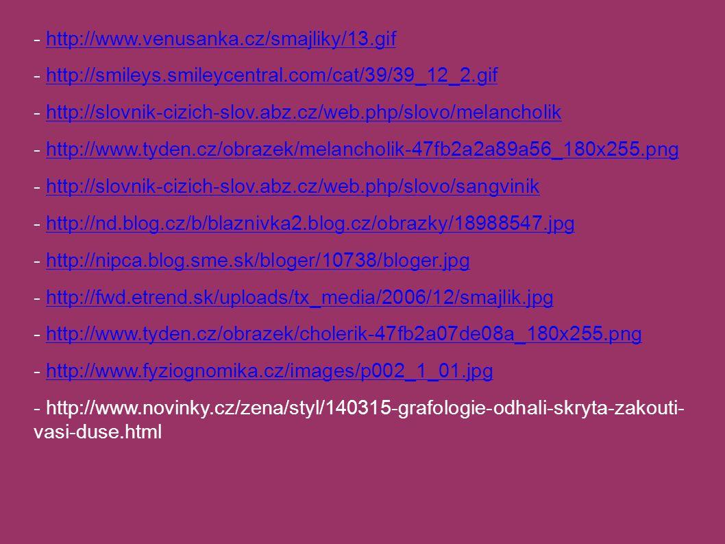 - http://www.venusanka.cz/smajliky/13.gifhttp://www.venusanka.cz/smajliky/13.gif - http://smileys.smileycentral.com/cat/39/39_12_2.gifhttp://smileys.smileycentral.com/cat/39/39_12_2.gif - http://slovnik-cizich-slov.abz.cz/web.php/slovo/melancholikhttp://slovnik-cizich-slov.abz.cz/web.php/slovo/melancholik - http://www.tyden.cz/obrazek/melancholik-47fb2a2a89a56_180x255.pnghttp://www.tyden.cz/obrazek/melancholik-47fb2a2a89a56_180x255.png - http://slovnik-cizich-slov.abz.cz/web.php/slovo/sangvinikhttp://slovnik-cizich-slov.abz.cz/web.php/slovo/sangvinik - http://nd.blog.cz/b/blaznivka2.blog.cz/obrazky/18988547.jpghttp://nd.blog.cz/b/blaznivka2.blog.cz/obrazky/18988547.jpg - http://nipca.blog.sme.sk/bloger/10738/bloger.jpghttp://nipca.blog.sme.sk/bloger/10738/bloger.jpg - http://fwd.etrend.sk/uploads/tx_media/2006/12/smajlik.jpghttp://fwd.etrend.sk/uploads/tx_media/2006/12/smajlik.jpg - http://www.tyden.cz/obrazek/cholerik-47fb2a07de08a_180x255.pnghttp://www.tyden.cz/obrazek/cholerik-47fb2a07de08a_180x255.png - http://www.fyziognomika.cz/images/p002_1_01.jpghttp://www.fyziognomika.cz/images/p002_1_01.jpg - http://www.novinky.cz/zena/styl/140315-grafologie-odhali-skryta-zakouti- vasi-duse.html