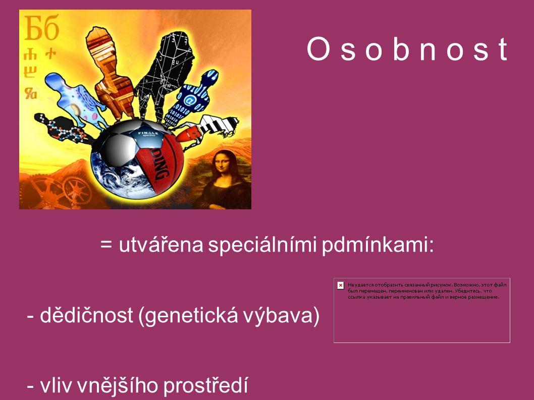 O s o b n o s t = utvářena speciálními pdmínkami: - dědičnost (genetická výbava) - vliv vnějšího prostředí - učení