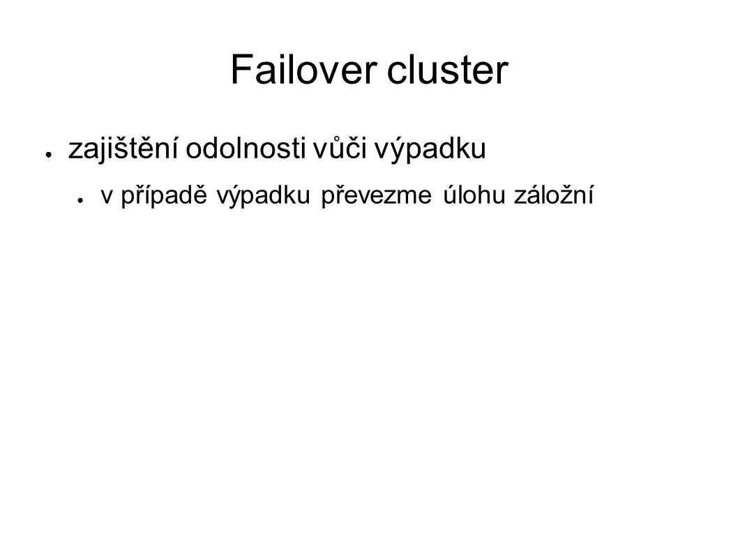 Failover cluster ● zajištění odolnosti vůči výpadku ● v případě výpadku převezme úlohu záložní