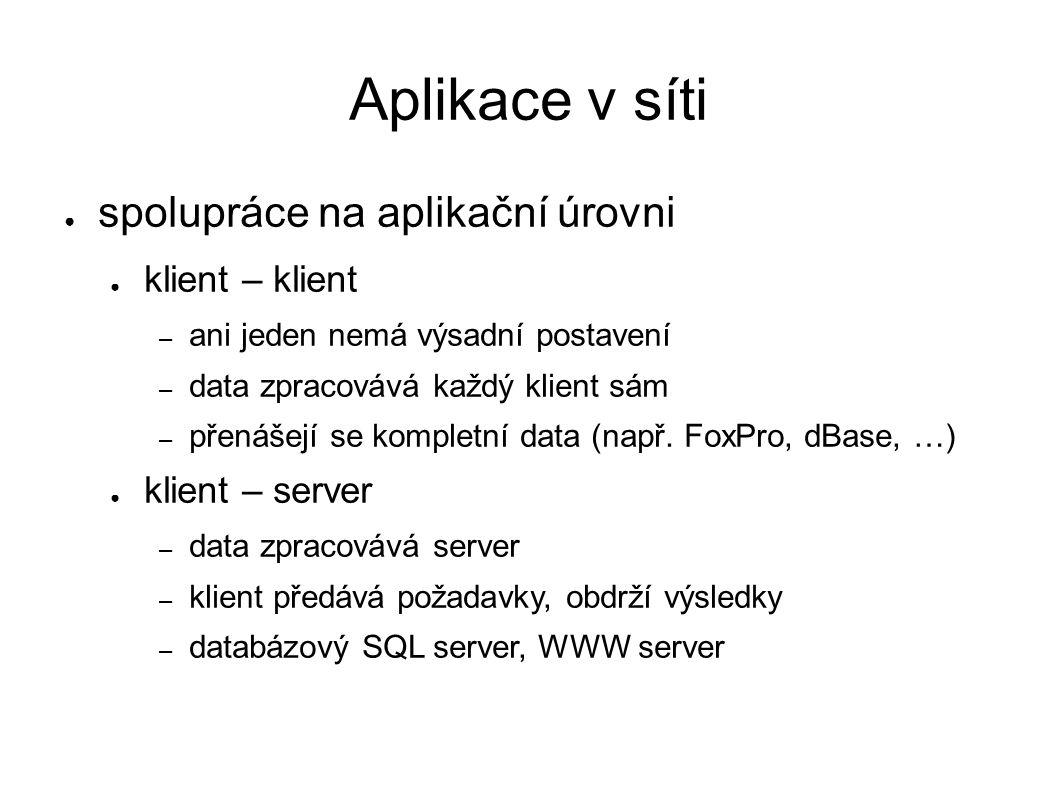 Aplikace v síti ● spolupráce na aplikační úrovni ● klient – klient – ani jeden nemá výsadní postavení – data zpracovává každý klient sám – přenášejí se kompletní data (např.