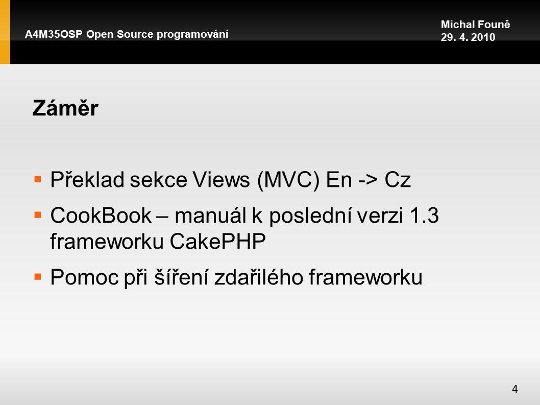Záměr  Překlad sekce Views (MVC) En -> Cz  CookBook – manuál k poslední verzi 1.3 frameworku CakePHP  Pomoc při šíření zdařilého frameworku A4M35OSP Open Source programování 4 Michal Founě 29.