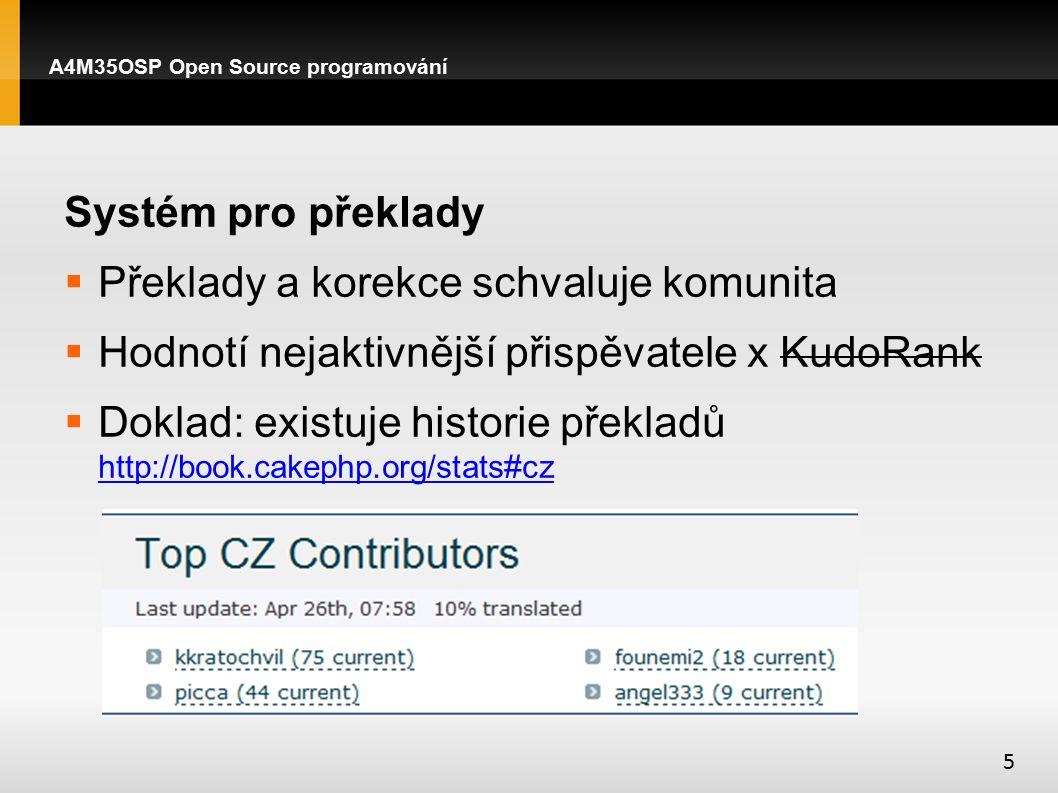 Systém pro překlady  Překlady a korekce schvaluje komunita  Hodnotí nejaktivnější přispěvatele x KudoRank  Doklad: existuje historie překladů http://book.cakephp.org/stats#cz http://book.cakephp.org/stats#cz A4M35OSP Open Source programování 5