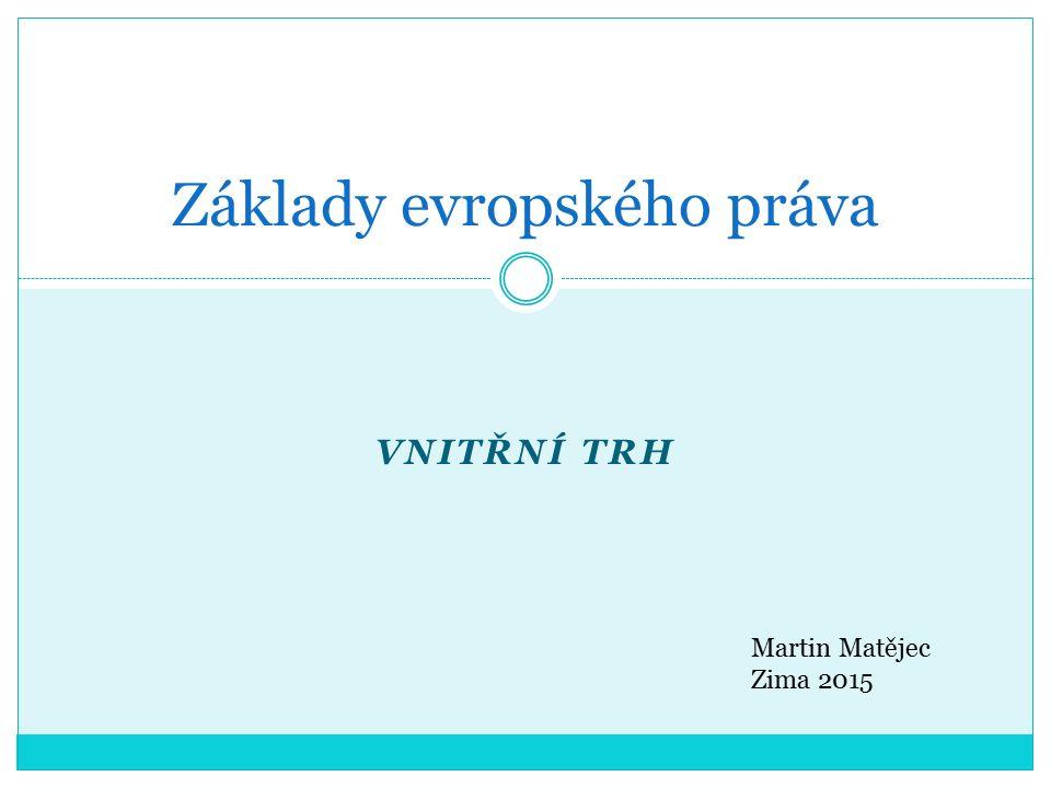 VNITŘNÍ TRH Základy evropského práva Martin Matějec Zima 2015