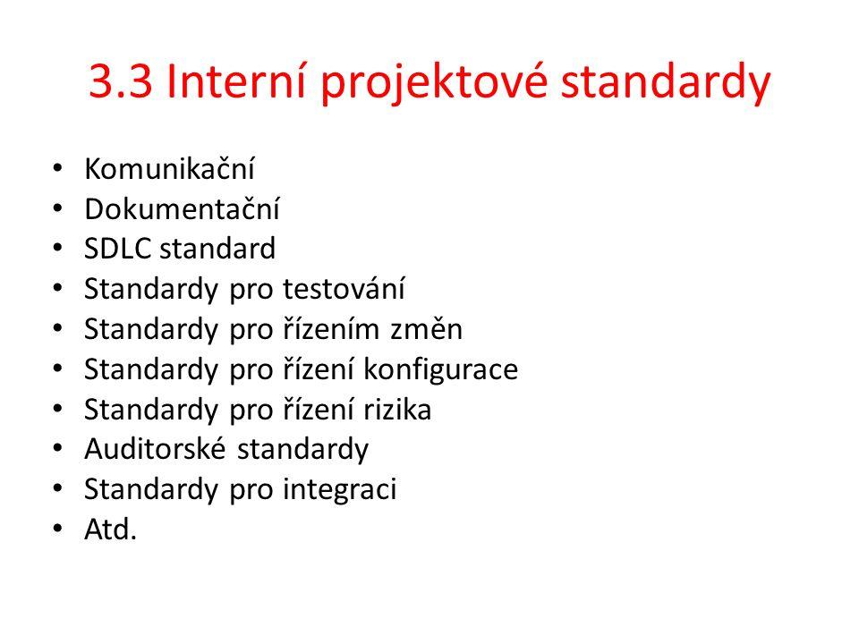 3.3 Interní projektové standardy Komunikační Dokumentační SDLC standard Standardy pro testování Standardy pro řízením změn Standardy pro řízení konfigurace Standardy pro řízení rizika Auditorské standardy Standardy pro integraci Atd.