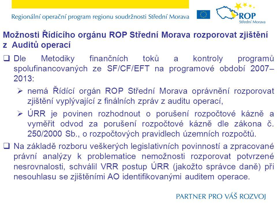 Možnosti Řídícího orgánu ROP Střední Morava rozporovat zjištění z Auditů operací  Dle Metodiky finančních toků a kontroly programů spolufinancovaných ze SF/CF/EFT na programové období 2007– 2013:  nemá Řídící orgán ROP Střední Morava oprávnění rozporovat zjištění vyplývající z finálních zpráv z auditu operací,  ÚRR je povinen rozhodnout o porušení rozpočtové kázně a vyměřit odvod za porušení rozpočtové kázně dle zákona č.