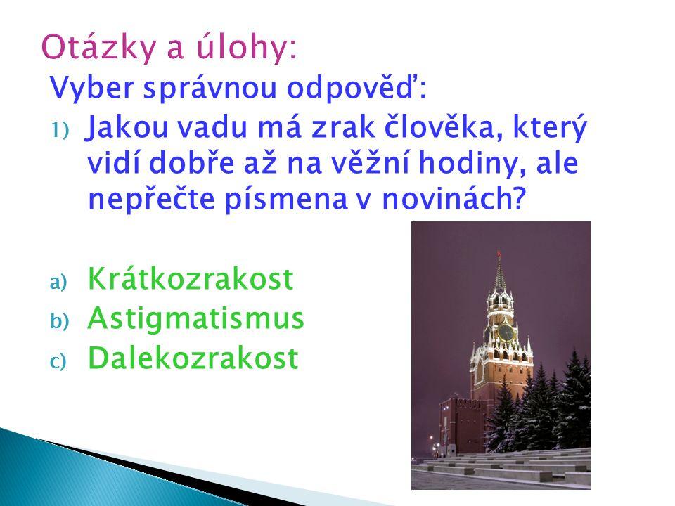 Vyber správnou odpověď: 1) Jakou vadu má zrak člověka, který vidí dobře až na věžní hodiny, ale nepřečte písmena v novinách? a) Krátkozrakost b) Astig