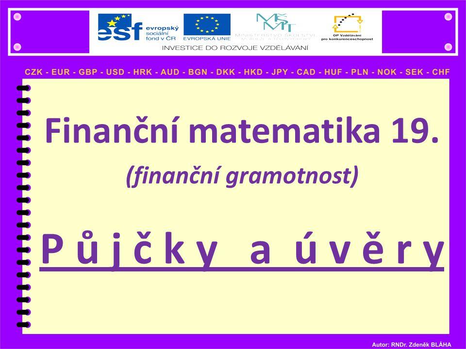 Finanční matematika 19. (finanční gramotnost) P ů j č k y a ú v ě r y