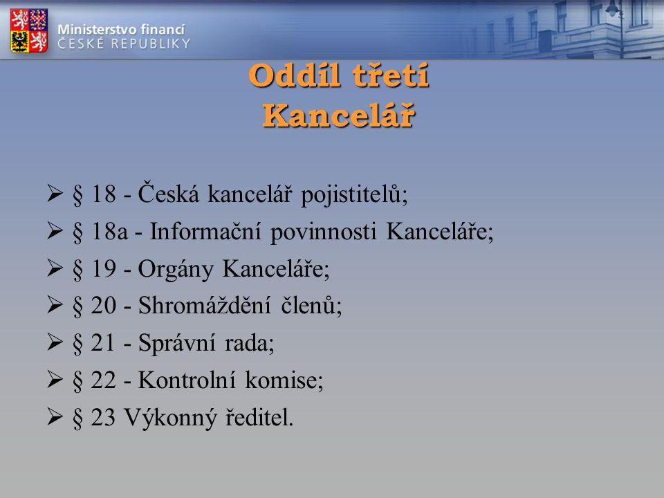 Oddíl třetí Kancelář  § 18 - Česká kancelář pojistitelů;  § 18a - Informační povinnosti Kanceláře;  § 19 - Orgány Kanceláře;  § 20 - Shromáždění členů;  § 21 - Správní rada;  § 22 - Kontrolní komise;  § 23 Výkonný ředitel.