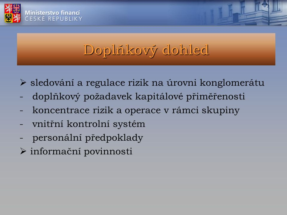 Doplňkový dohled  sledování a regulace rizik na úrovni konglomerátu - doplňkový požadavek kapitálové přiměřenosti - koncentrace rizik a operace v rámci skupiny - vnitřní kontrolní systém - personální předpoklady  informační povinnosti