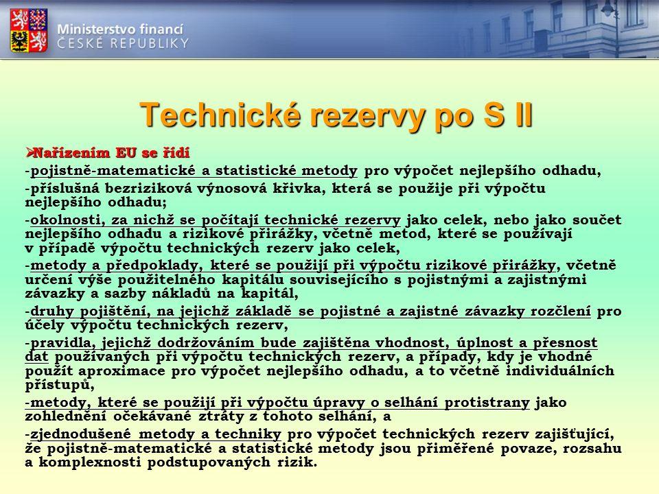 Technické rezervy po S II  Nařízením EU se řídí pojistně-matematické a statistické metody -pojistně-matematické a statistické metody pro výpočet nejlepšího odhadu, -příslušná bezriziková výnosová křivka, která se použije při výpočtu nejlepšího odhadu; okolnosti, za nichž se počítají technické rezervy -okolnosti, za nichž se počítají technické rezervy jako celek, nebo jako součet nejlepšího odhadu a rizikové přirážky, včetně metod, které se používají v případě výpočtu technických rezerv jako celek, metody a předpoklady, které se použijí při výpočtu rizikové přirážky -metody a předpoklady, které se použijí při výpočtu rizikové přirážky, včetně určení výše použitelného kapitálu souvisejícího s pojistnými a zajistnými závazky a sazby nákladů na kapitál, druhy pojištění, na jejichž základě se pojistné a zajistné závazky rozčlení -druhy pojištění, na jejichž základě se pojistné a zajistné závazky rozčlení pro účely výpočtu technických rezerv, pravidla, jejichž dodržováním bude zajištěna vhodnost, úplnost a přesnost dat -pravidla, jejichž dodržováním bude zajištěna vhodnost, úplnost a přesnost dat používaných při výpočtu technických rezerv, a případy, kdy je vhodné použít aproximace pro výpočet nejlepšího odhadu, a to včetně individuálních přístupů, -metody, které se použijí při výpočtu úpravy o selhání protistrany -metody, které se použijí při výpočtu úpravy o selhání protistrany jako zohlednění očekávané ztráty z tohoto selhání, a zjednodušené metody a techniky -zjednodušené metody a techniky pro výpočet technických rezerv zajišťující, že pojistně-matematické a statistické metody jsou přiměřené povaze, rozsahu a komplexnosti podstupovaných rizik.