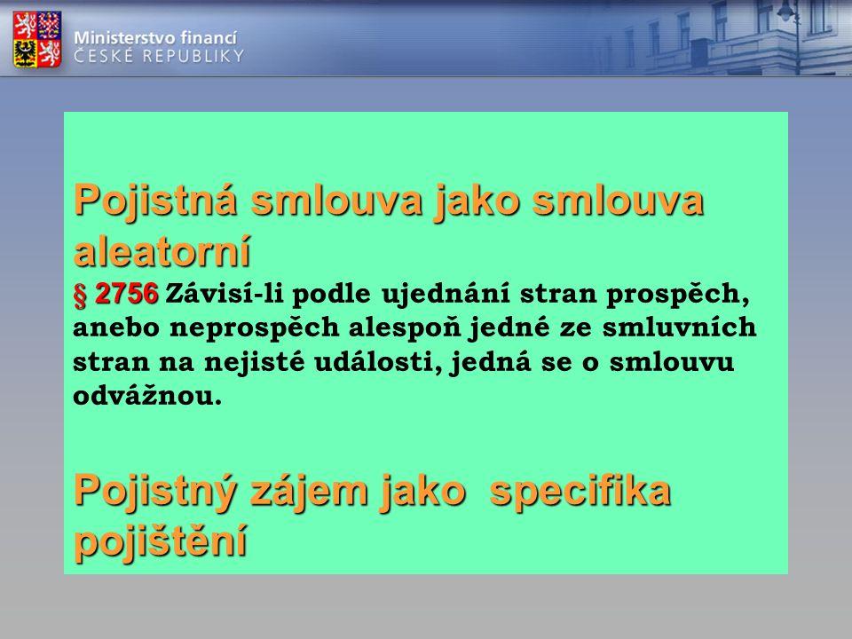 Pojistná smlouva jako smlouva aleatorní § 2756 Pojistný zájem jako specifika pojištění Pojistná smlouva jako smlouva aleatorní § 2756 Závisí-li podle ujednání stran prospěch, anebo neprospěch alespoň jedné ze smluvních stran na nejisté události, jedná se o smlouvu odvážnou.