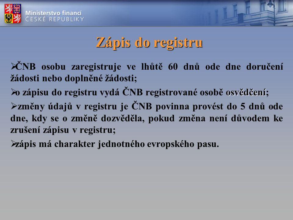 Zápis do registru  ČNB osobu zaregistruje ve lhůtě 60 dnů ode dne doručení žádosti nebo doplněné žádosti; osvědčení  o zápisu do registru vydá ČNB registrované osobě osvědčení;  změny údajů v registru je ČNB povinna provést do 5 dnů ode dne, kdy se o změně dozvěděla, pokud změna není důvodem ke zrušení zápisu v registru;  zápis má charakter jednotného evropského pasu.