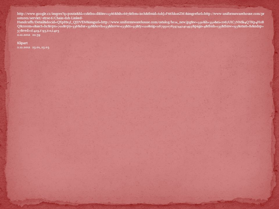http://www.google.cz/imgres?q=pouta&hl=cs&tbo=d&biw=1366&bih=667&tbm=isch&tbnid=t0hJ2F66hk0nZM:&imgrefurl=http://www.uniformswarehouse.com/pr ostores/servlet/-strse-6/Chain-dsh-Linked- Handcuffs/Detail&docid=QXpHx5I_QJDVEM&imgurl=http://www.uniformswarehouse.com/catalog/hc01_new.jpg&w=350&h=350&ei=zs67UIC7NMfa4QTKp4HoB Q&zoom=1&iact=hc&vpx=702&vpy=336&dur=336&hovh=135&hovw=135&tx=95&ty=120&sig=116795107639744240493&page=4&tbnh=135&tbnw=135&start=81&ndsp= 37&ved=1t:429,r:93,s:0,i:403 2.12.2012 22.59 Klipart 2.12.2012 23.01, 23.03