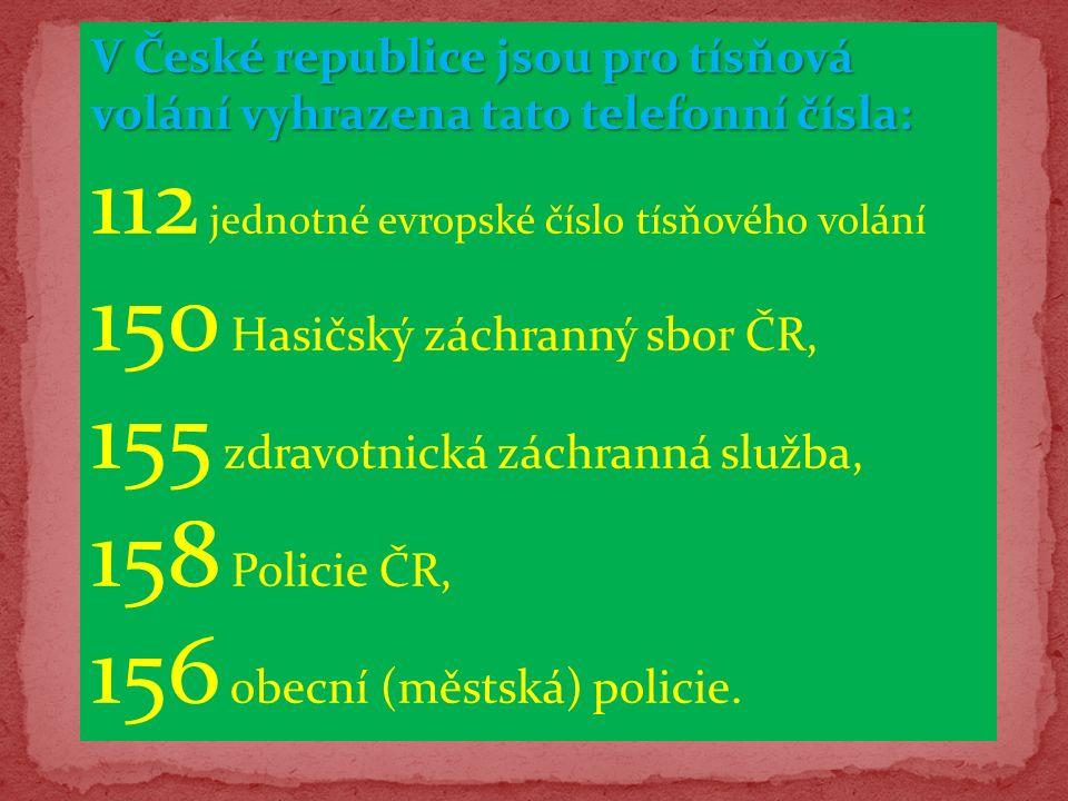V České republice jsou pro tísňová volání vyhrazena tato telefonní čísla: 112 jednotné evropské číslo tísňového volání 150 Hasičský záchranný sbor ČR, 155 zdravotnická záchranná služba, 158 Policie ČR, 156 obecní (městská) policie.
