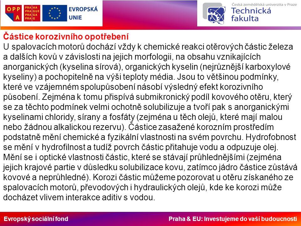 Evropský sociální fond Praha & EU: Investujeme do vaší budoucnosti Částice korozivního opotřebení U spalovacích motorů dochází vždy k chemické reakci otěrových částic železa a dalších kovů v závislosti na jejich morfologii, na obsahu vznikajících anorganických (kyselina sírová), organických kyselin (nejrůznější karboxylové kyseliny) a pochopitelně na výši teploty média.