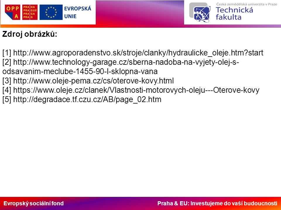 Evropský sociální fond Praha & EU: Investujeme do vaší budoucnosti Zdroj obrázků: [1] http://www.agroporadenstvo.sk/stroje/clanky/hydraulicke_oleje.htm start [2] http://www.technology-garage.cz/sberna-nadoba-na-vyjety-olej-s- odsavanim-meclube-1455-90-l-sklopna-vana [3] http://www.oleje-pema.cz/cs/oterove-kovy.html [4] https://www.oleje.cz/clanek/Vlastnosti-motorovych-oleju---Oterove-kovy [5] http://degradace.tf.czu.cz/AB/page_02.htm