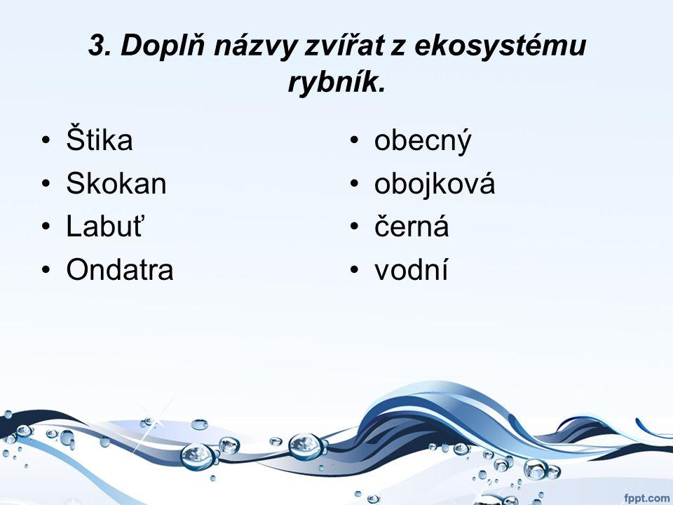 3. Doplň názvy zvířat z ekosystému rybník. Štika Skokan Labuť Ondatra obecný obojková černá vodní