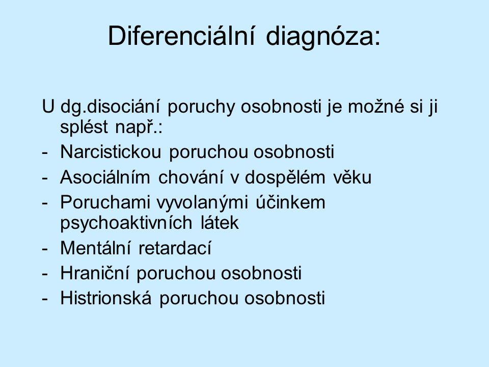 Diferenciální diagnóza: U dg.disociání poruchy osobnosti je možné si ji splést např.: -Narcistickou poruchou osobnosti -Asociálním chování v dospělém věku -Poruchami vyvolanými účinkem psychoaktivních látek -Mentální retardací -Hraniční poruchou osobnosti -Histrionská poruchou osobnosti