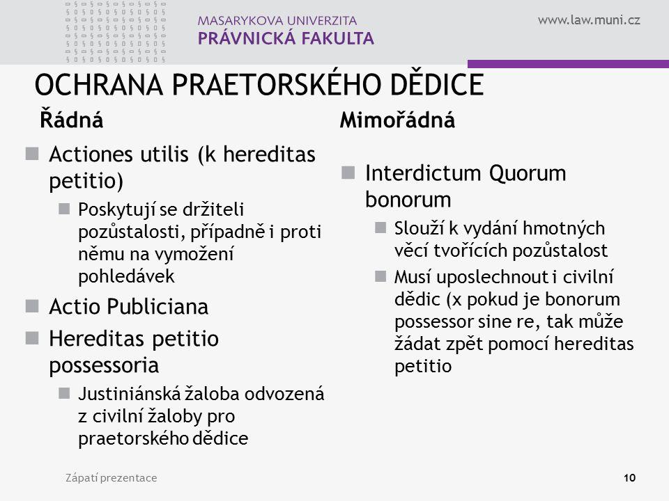 www.law.muni.cz OCHRANA PRAETORSKÉHO DĚDICE Řádná Actiones utilis (k hereditas petitio) Poskytují se držiteli pozůstalosti, případně i proti němu na v