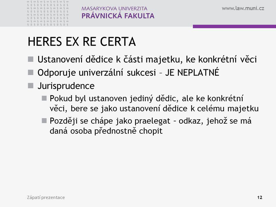 www.law.muni.cz Zápatí prezentace12 HERES EX RE CERTA Ustanovení dědice k části majetku, ke konkrétní věci Odporuje univerzální sukcesi – JE NEPLATNÉ