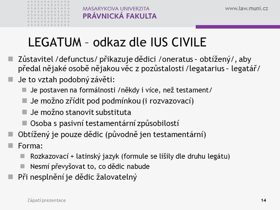 www.law.muni.cz LEGATUM – odkaz dle IUS CIVILE Zůstavitel /defunctus/ přikazuje dědici /oneratus – obtížený/, aby předal nějaké osobě nějakou věc z po