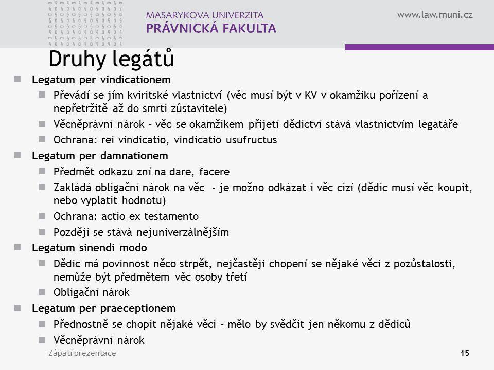 www.law.muni.cz Druhy legátů Legatum per vindicationem Převádí se jím kviritské vlastnictví (věc musí být v KV v okamžiku pořízení a nepřetržitě až do