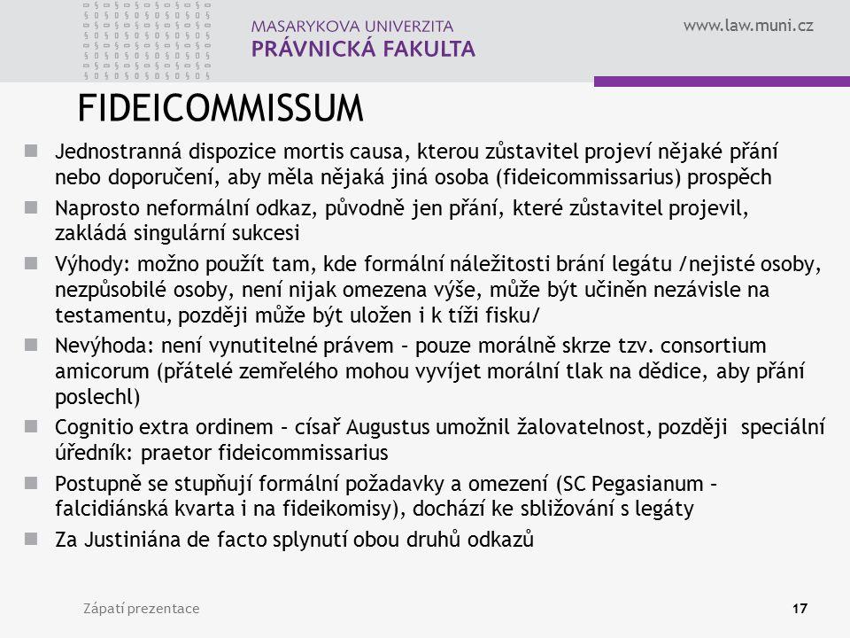 www.law.muni.cz FIDEICOMMISSUM Jednostranná dispozice mortis causa, kterou zůstavitel projeví nějaké přání nebo doporučení, aby měla nějaká jiná osoba