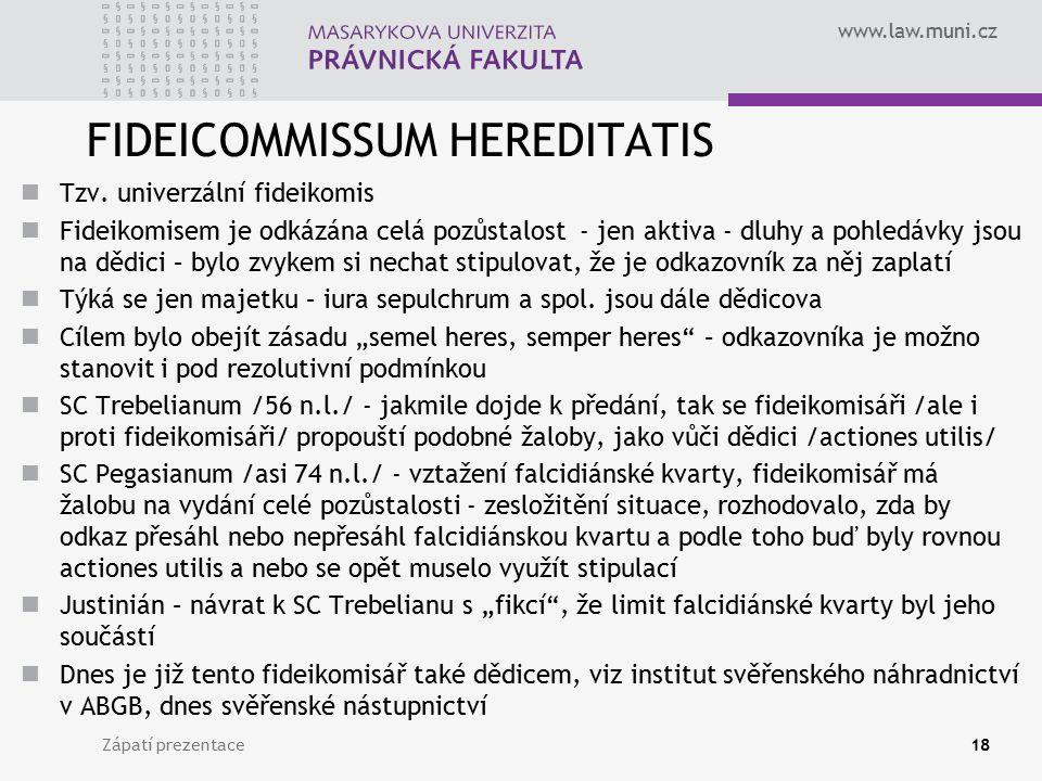 www.law.muni.cz FIDEICOMMISSUM HEREDITATIS Tzv. univerzální fideikomis Fideikomisem je odkázána celá pozůstalost - jen aktiva - dluhy a pohledávky jso