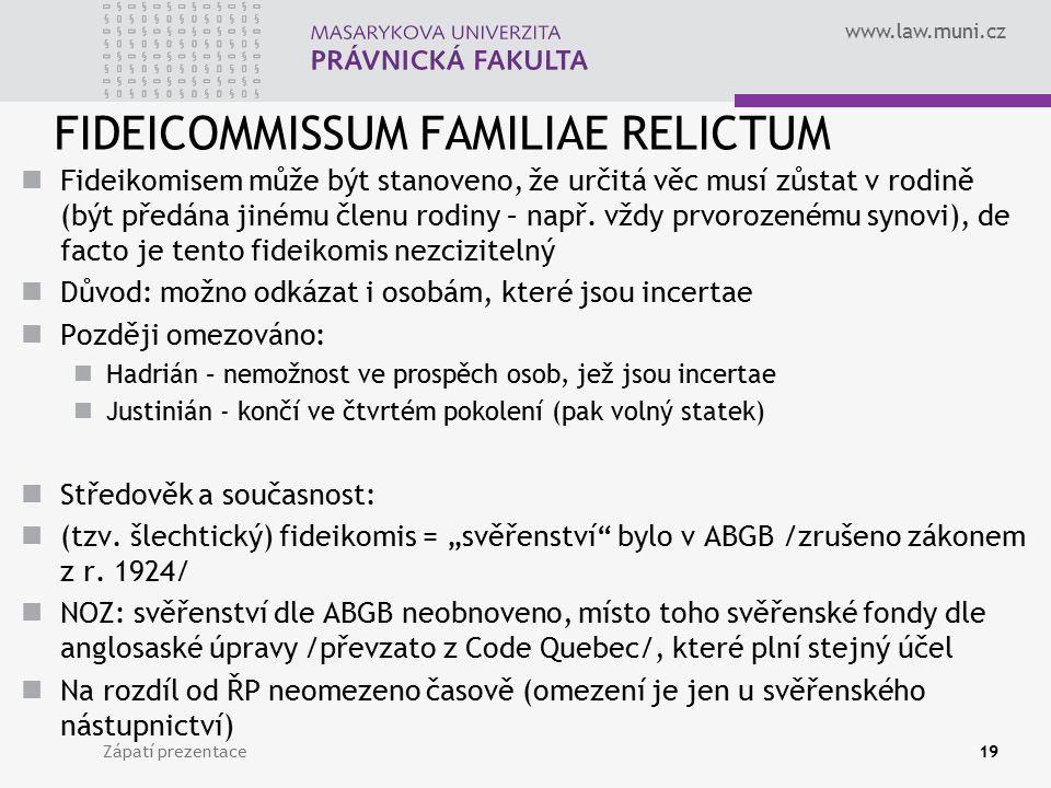 www.law.muni.cz FIDEICOMMISSUM FAMILIAE RELICTUM Fideikomisem může být stanoveno, že určitá věc musí zůstat v rodině (být předána jinému členu rodiny